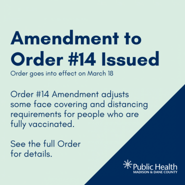 Amendment to Order #14 Issued Order goes into effect on March 18 Order #14 Amendment adjusts some face covering and distancing requirements for people who are fully vaccinated.  See the full Order  for details.